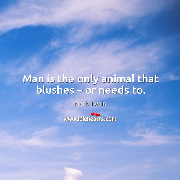 Man is the only animal that blushes – or needs to. Image