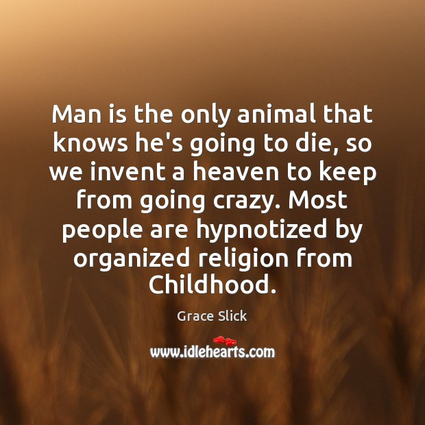 Man is the only animal that knows he's going to die, so Grace Slick Picture Quote