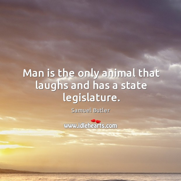 Image, Man is the only animal that laughs and has a state legislature.