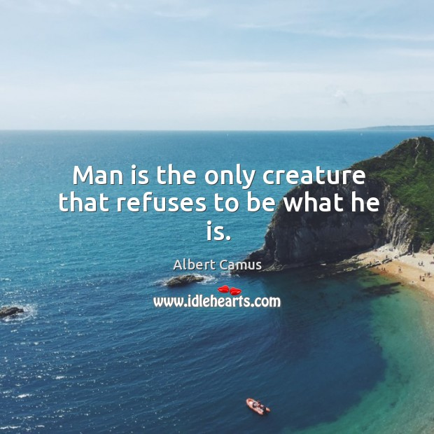 Image, Man is the only creature that refuses to be what he is.