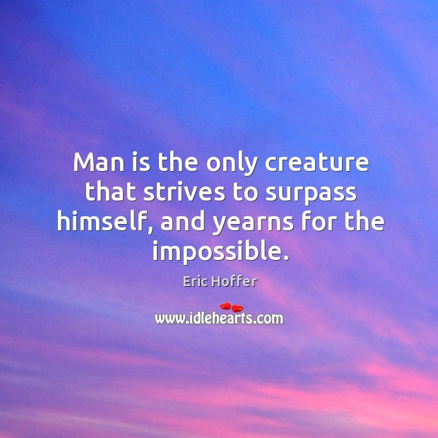 Man is the only creature that strives to surpass himself, and yearns for the impossible. Image