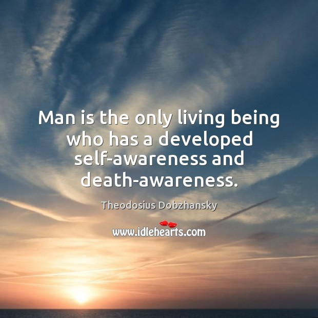 Man is the only living being who has a developed self-awareness and death-awareness. Image
