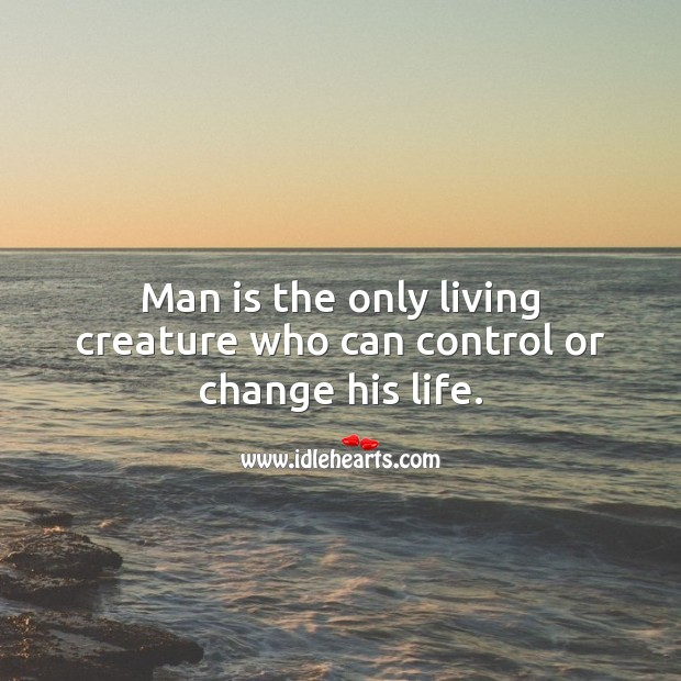 Man is the only living creature who can control or change his life. Image