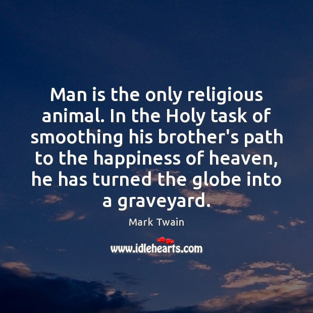 Man is the only religious animal. In the Holy task of smoothing Image