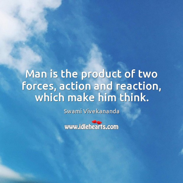 Image, Man is the product of two forces, action and reaction, which make him think.