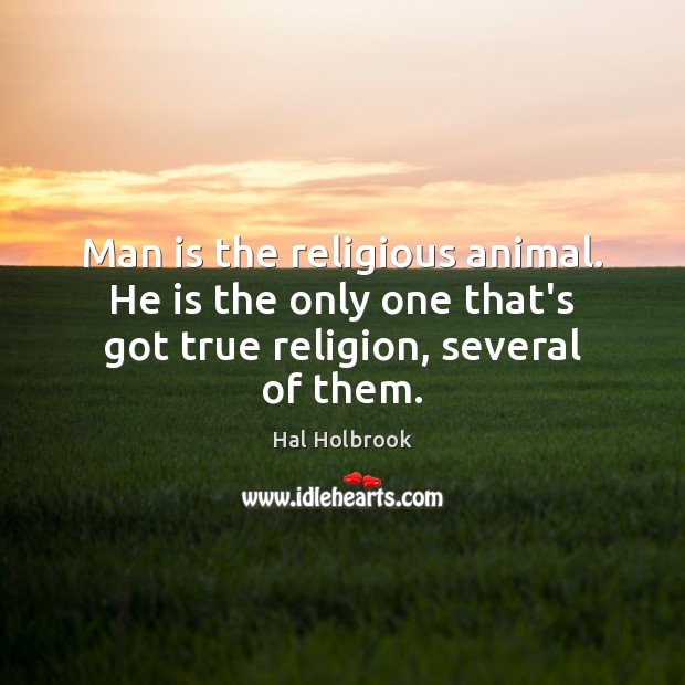 Man is the religious animal. He is the only one that's got true religion, several of them. Hal Holbrook Picture Quote