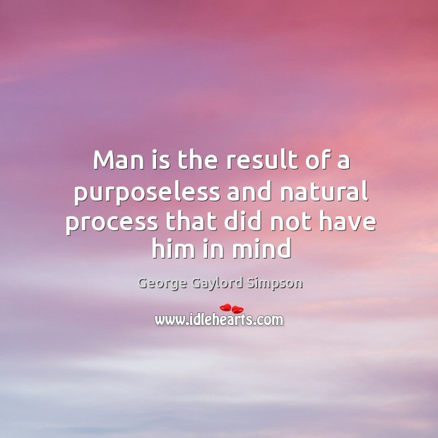 Man is the result of a purposeless and natural process that did not have him in mind Image