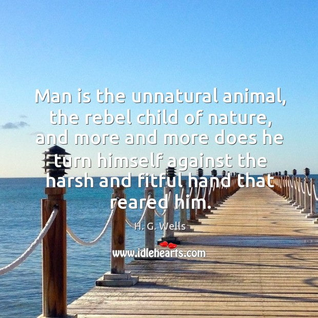 Man is the unnatural animal, the rebel child of nature Image