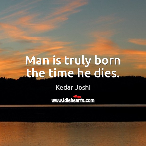 Man is truly born the time he dies. Kedar Joshi Picture Quote