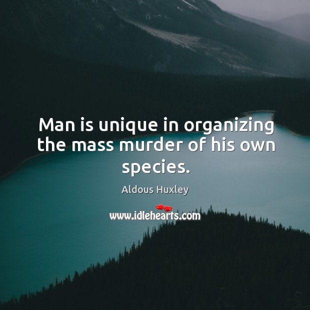 Image, Man is unique in organizing the mass murder of his own species.