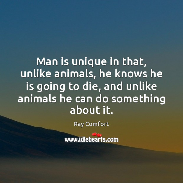 Man is unique in that, unlike animals, he knows he is going Image