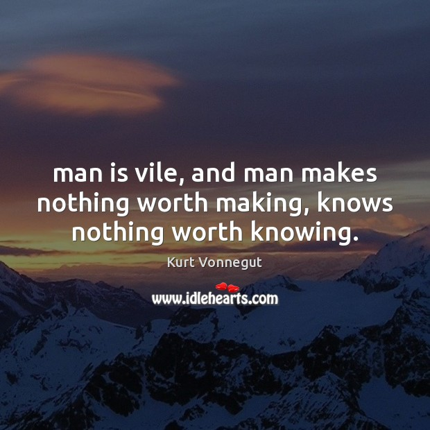Man is vile, and man makes nothing worth making, knows nothing worth knowing. Image