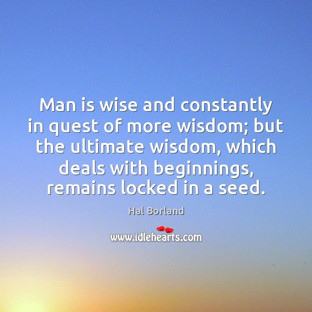 Hal Borland Picture Quote image saying: Man is wise and constantly in quest of more wisdom; but the