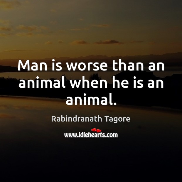 Image, Man is worse than an animal when he is an animal.