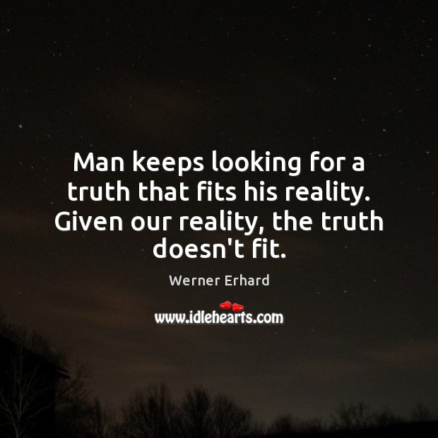 Man keeps looking for a truth that fits his reality. Given our Werner Erhard Picture Quote