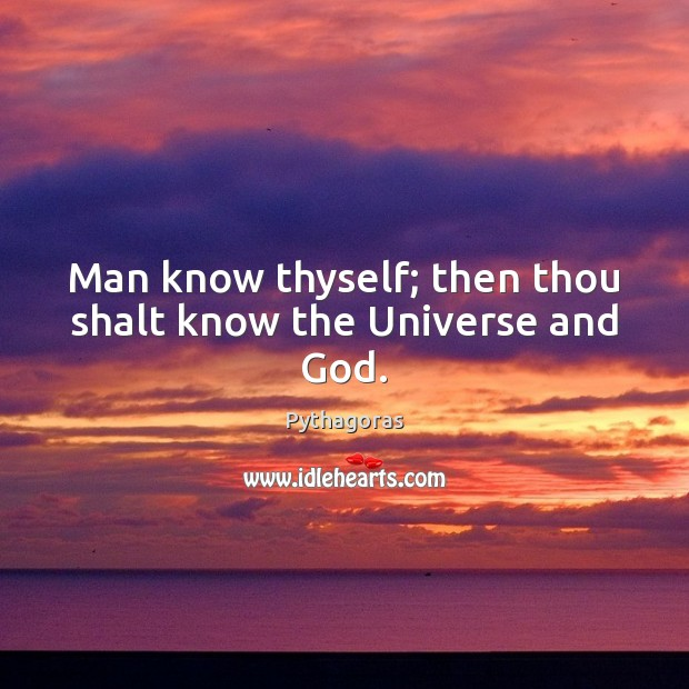 Image, Man know thyself; then thou shalt know the Universe and God.
