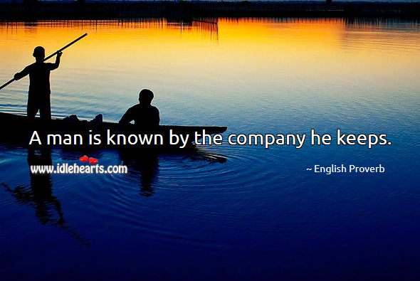a man is known by the company he keeps