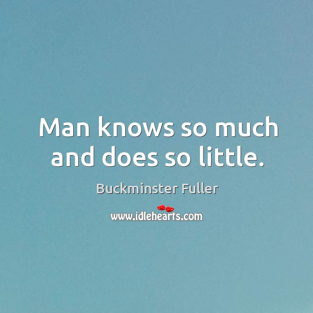 Man knows so much and does so little. Buckminster Fuller Picture Quote