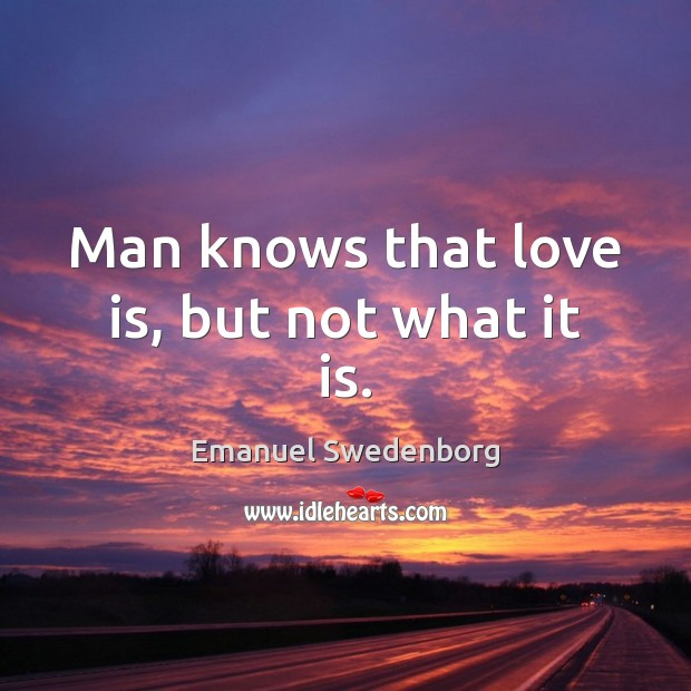 Man knows that love is, but not what it is. Emanuel Swedenborg Picture Quote
