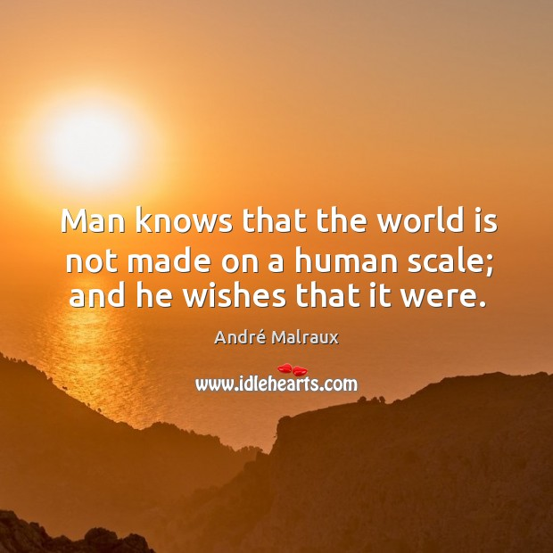Man knows that the world is not made on a human scale; and he wishes that it were. Image