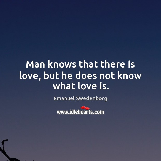 Man knows that there is love, but he does not know what love is. Emanuel Swedenborg Picture Quote