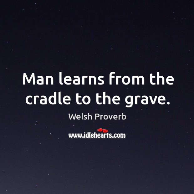 Man learns from the cradle to the grave. Welsh Proverbs Image
