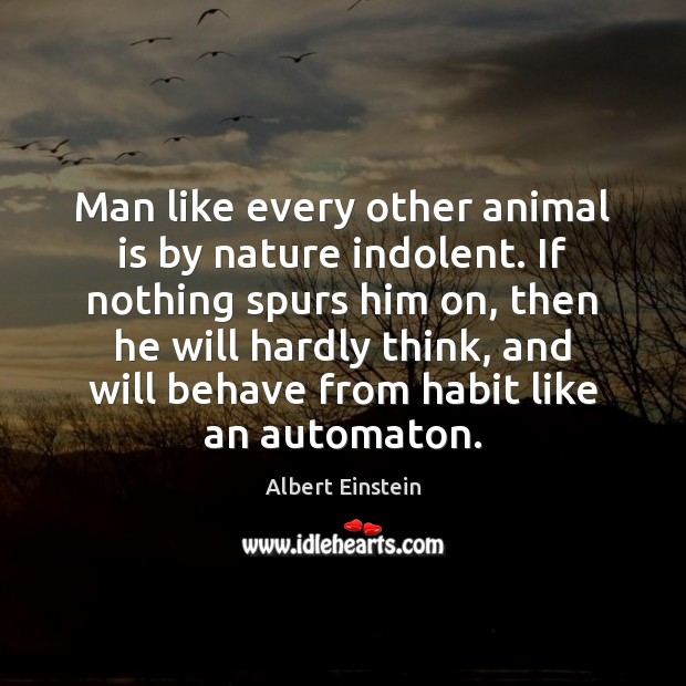 Image, Man like every other animal is by nature indolent. If nothing spurs
