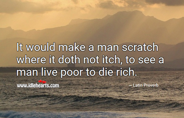 It would make a man scratch where it doth not itch, to see a man live poor to die rich. Latin Proverbs Image