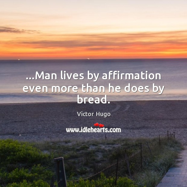 …Man lives by affirmation even more than he does by bread. Image