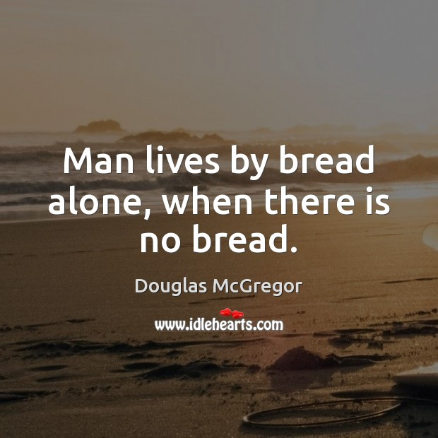 Man lives by bread alone, when there is no bread. Image