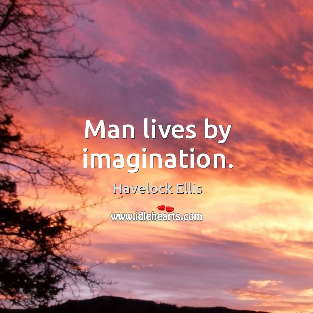 Man lives by imagination. Havelock Ellis Picture Quote