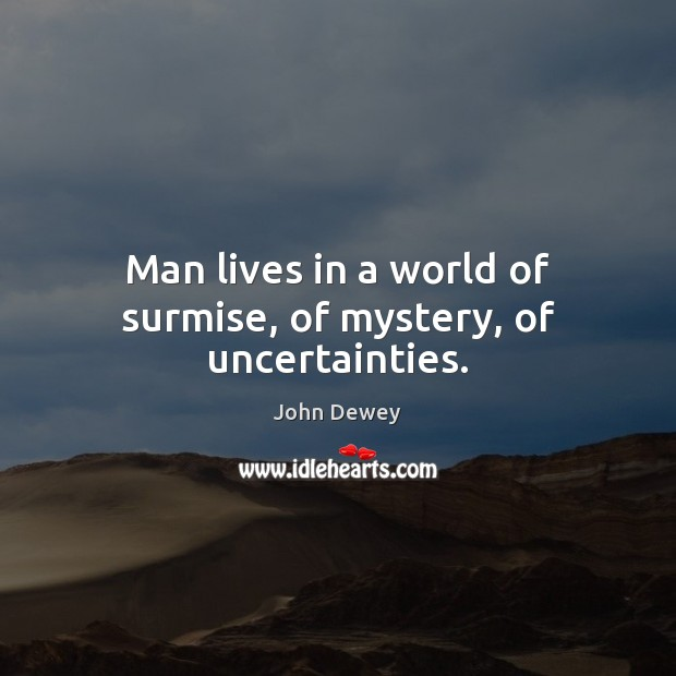 Man lives in a world of surmise, of mystery, of uncertainties. John Dewey Picture Quote