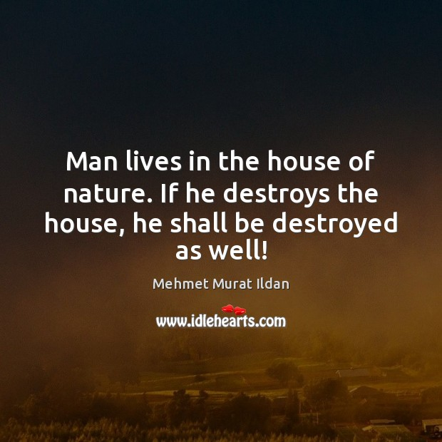 Man lives in the house of nature. If he destroys the house, he shall be destroyed as well! Image