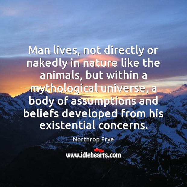 Man lives, not directly or nakedly in nature like the animals, but Northrop Frye Picture Quote