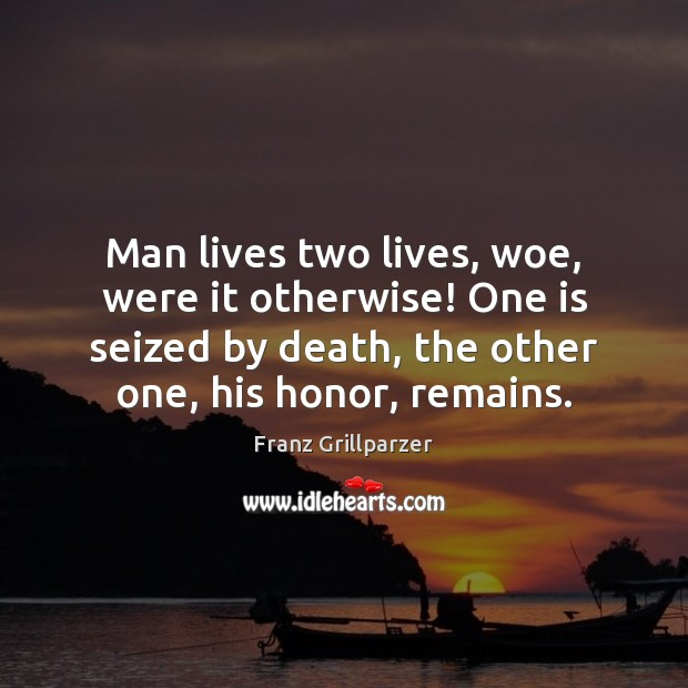 Man lives two lives, woe, were it otherwise! One is seized by Franz Grillparzer Picture Quote