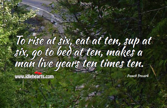 To rise at six, eat at ten, sup at six, go to bed at ten, makes a man live years ten times ten. French Proverbs Image