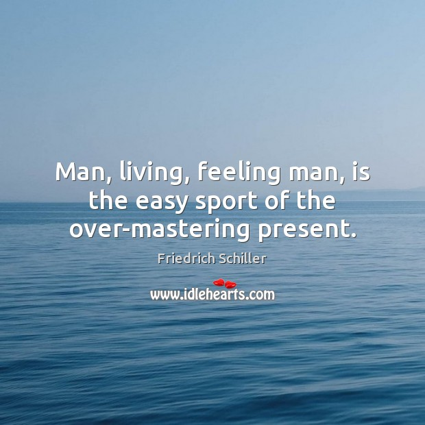 Man, living, feeling man, is the easy sport of the over-mastering present. Friedrich Schiller Picture Quote