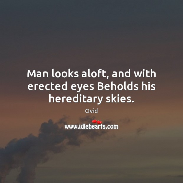 Man looks aloft, and with erected eyes Beholds his hereditary skies. Ovid Picture Quote