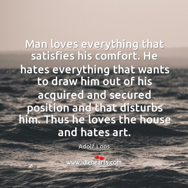 Image, Man loves everything that satisfies his comfort. He hates everything that wants to draw