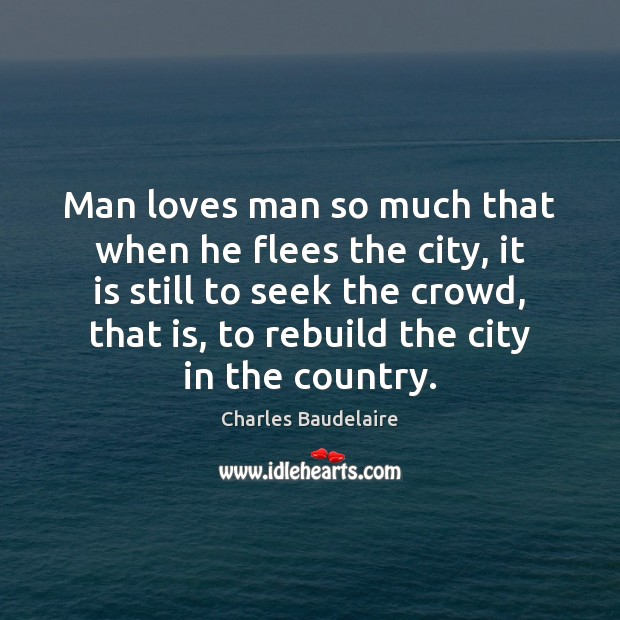 Man loves man so much that when he flees the city, it Charles Baudelaire Picture Quote