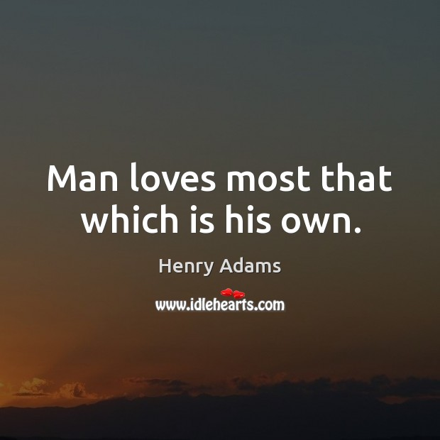 Man loves most that which is his own. Image