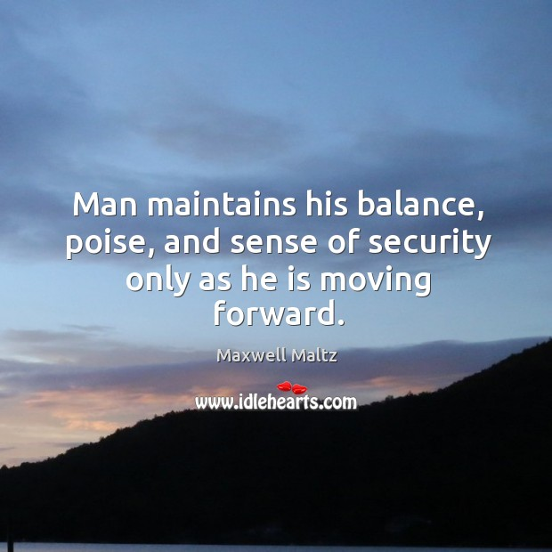 Image, Man maintains his balance, poise, and sense of security only as he is moving forward.