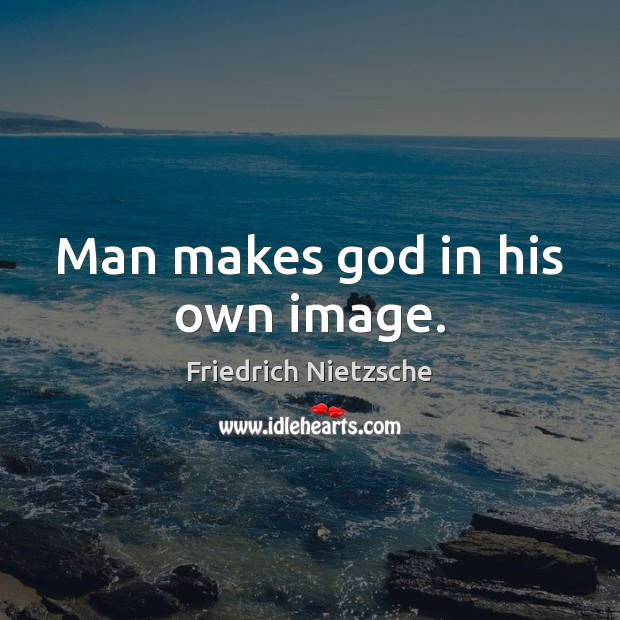 Man makes God in his own image. Friedrich Nietzsche Picture Quote