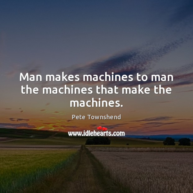 Man makes machines to man the machines that make the machines. Pete Townshend Picture Quote