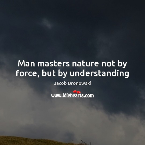 Man masters nature not by force, but by understanding Image
