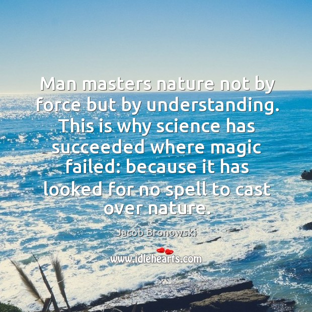 Man masters nature not by force but by understanding. Image