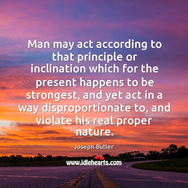 Man may act according to that principle or inclination which for the present happens to be strongest Joseph Butler Picture Quote