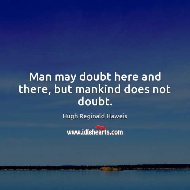 Image, Man may doubt here and there, but mankind does not doubt.
