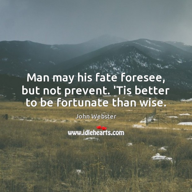 Man may his fate foresee, but not prevent. 'Tis better to be fortunate than wise. John Webster Picture Quote