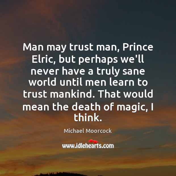 Man may trust man, Prince Elric, but perhaps we'll never have a Michael Moorcock Picture Quote